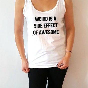 Weird is a side effect of awesome Tank Top for women sassy cute womens gifts saying slogan funny humor quote fashion teen clothes