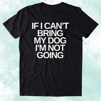 If I Can't Bring My Dog I'm Not Going Shirt Funny Dog Animal Lover Puppy Clothing Tumblr T-shirt