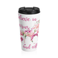I believe in Unicorns and Coffee Stainless Steel Travel Mug, Unicorn Travel Mug
