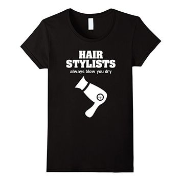 Hair Stylists Always Blow You Dry Funny Hairdresser TShirt