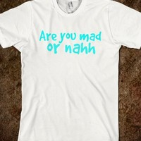 ARE YOU MAD OR NAHH