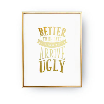 Better To Be Late Than To Arrive Ugly Print, Female Quote Poster, Real Gold Foil Print, Typography Print, Humorous Quote, Gift For Her