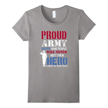 Proud Army Sister Some People Will Never Meet Hero T-Shirt