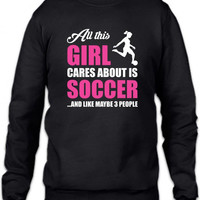 all this girl cares about is soccer and like maybe 3 people funny Crewneck Sweatshirt