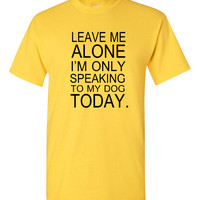 Leave me alone I'm only speaking to my Dog Today,  professional screen printed t shirt Dog Owner Shirt Pet Owner Gift FREE SHIPPING!