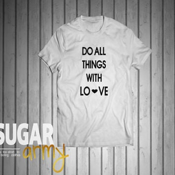 Do all things with LOVE shirt, inspiration quote on shirt, love quote on shirt, tumblr shirt, instagram shirts, love shirt, 100% Cotton