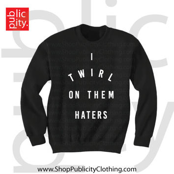 I Twirl On My Haters Sweatshirt