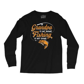 Grandpa Is My Name Fishing Is My Game Long Sleeve Shirts