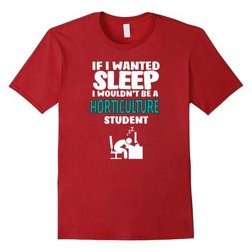 If I Wanted Sleep I Wouldn't Be A Horticulture Student Shirt