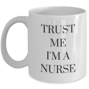 Trust Me I'm A Nurse - Sarcastic Coffee Mug - Funny Coffee Mug - Birthday Gift - Christmas Gift - White Elephant Gift - Perfect Gift for Sister, Best Friend, Roommate, Aunt, Cousin, Brother, Uncle, Friend