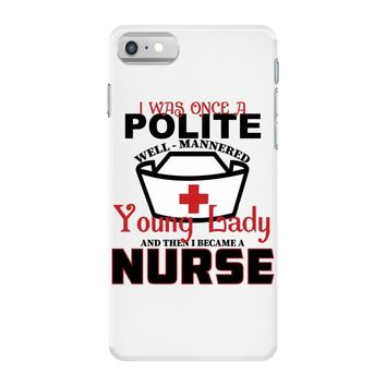 I Was One A Polite Well Mannered Young Lady And Then I Became A Nurse iPhone 7 Case