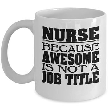 Nurse 11oz White Coffee Mug - Because Awesome Is Not A Job Title - Nurse Gifts, Nurse Coffee Mug, Gift for Nurse, Nurse Appreciation