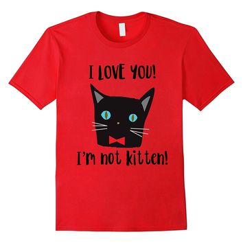 I Love You I'm Not Kitten Funny Valentine's Day Gift T Shirt