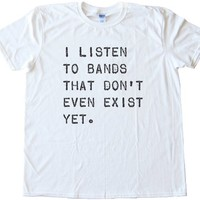 I Listen To Bands That Don't Even Exist Yet High Quality Fashion Tee Shirt