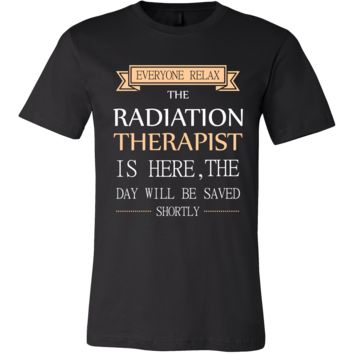 Radiation Therapist Shirt - Everyone relax the Radiation Therapist is here, the day will be save shortly - Profession Gift