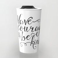 Have Courage and Be Kind (BW) Travel Mug by Noonday Design | Society6