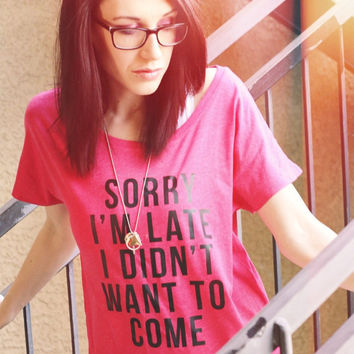 Sorry I'm Late - WLKR Threads - Sarcastic Womens Tee - Sassy Graphic Shirt - Womens Bitchy Tee - Slouchy T-Shirt - Funny Womens Tee