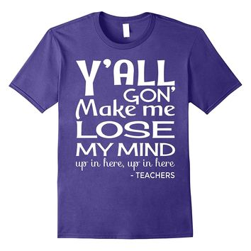 Y'all Gon' Make Me Lose My Mind Funny Teacher T-Shirt