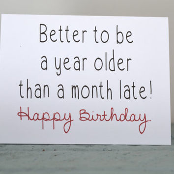 Greeting Card - Better to be a year older than a month late! Happy Birthday - birthday card, best friend birthday card, getting older