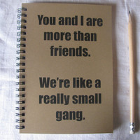 You and I are more than friend, we're like a really small gang-    5 x 7 journal
