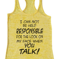 "Womens Tank Top ""I Can Not Be Held Responsible for the look on my face when you talk"" 1131 Womens Funny Burnout Style Workout Tank Top, Yoga Tank Top, Funny I Can Not Be Held Responsible for the look on my face when you talk Top"