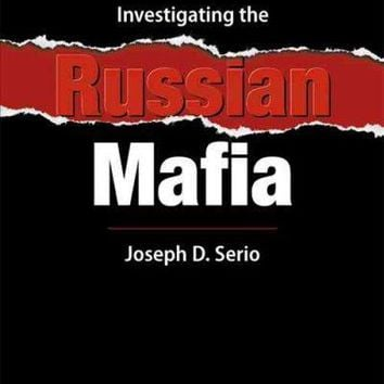 Investigating the Russian Mafia: An Introduction for Students, Law Inforcement, and International Business