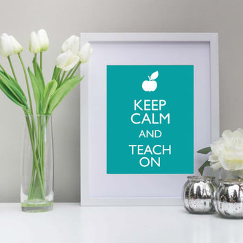 Keep Calm and Teach On, 8x10 Inch, Printable, Instant Download, Teachers, Back to School Art, Teal Art, Contact me for custom colors!