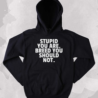 Funny Stupid You Are. Breed You Should Not. Hoodie Clothing Sarcasm Sarcastic Tumblr Sweatshirt