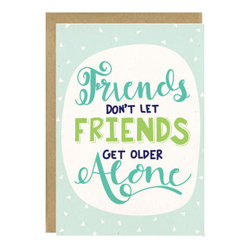 Friends Don't Let Friends Get Older Alone Greeting Card