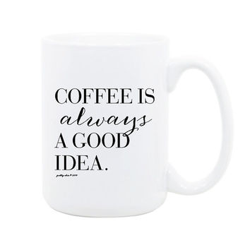Coffee Is Always A Good Idea Mug - Coffee Mug - Tea - Always A Good Idea - Gift - Creative - Designer