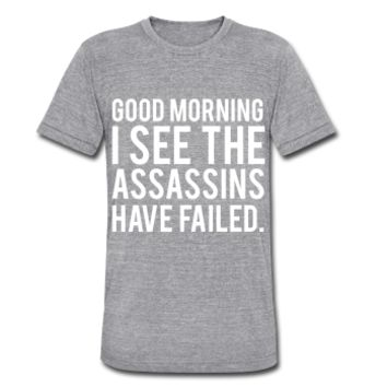 Good Morning I See The Assassins Have Failed, Unisex Tri-Blend T-Shirt