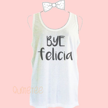 Women's tank tops Bye felicia tank top size S M L XL sleeveless shirt -cute tank tops -Quote Tee