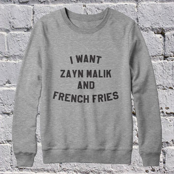 I want Zayn Malik and french fries sweatshirt jumper cool fashion gift girls sizing sweater funny cute teens dope teenagers tumblr blogger