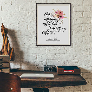 Johnny Cash, This morning with her having coffee, quote, poster, calligraphy wall art decor, inspirational quote, Printable Art Fower Design