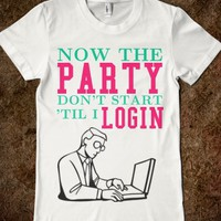 The Party Don't Start Til I Login