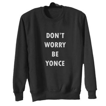 dont worry be yonce sweater Black Sweatshirt Crewneck Men or Women for Unisex Size with variant colour