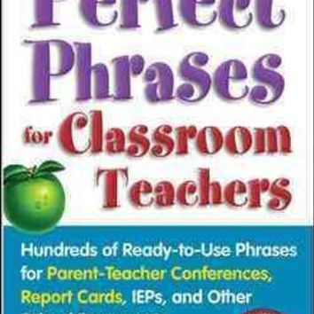 Perfect Phrases for Classroom Teachers: Hundreds of Ready-to-Use Phrases for