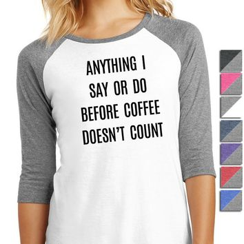 Anything I Say or Do Before Coffee Doesn't Count Ladies 3/4-Sleeve Raglan DM136L