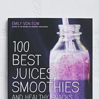100 Best Juices, Smoothies and Healthy Snacks by Emily Von Euw