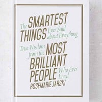 The Smartest Things Ever Said About Everything: True Wisdom From The Most Brilliant People Who Ever Lived By Rosemarie Jarski- Assorted One