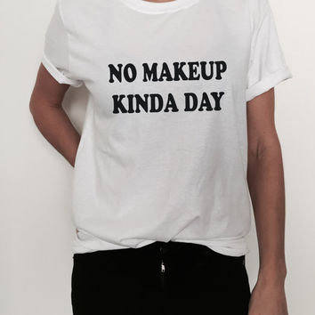 no make up kinda day Tshirt tees Fashion womens lady funny tumblr blogger dope swag fresh tops style hipster