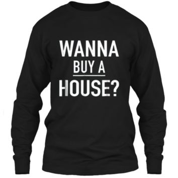 Wanna Buy A House - Popular Real Estate Agent Quote T-Shirt LS Ultra Cotton Tshirt