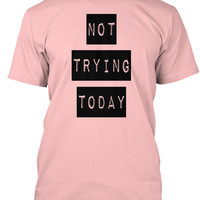Not Trying Today T Shirt