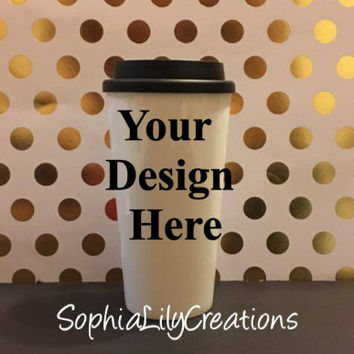 Custom Cup, Custom Coffee Mug, Custom To go Cup, Create your own cup, Custom design cup, your design cup