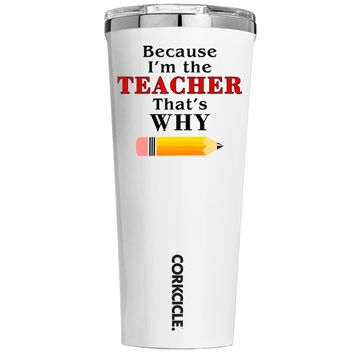 Corkcicle Because Im the teacher That's Why on White 24 oz Tumbler Cup