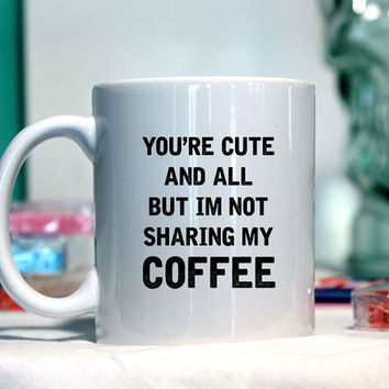 You are cute and all but I am not sharing my coffee - Ceramic coffee mug - funny sayings