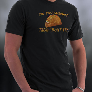 Taco T Shirt, Do You Wanna Talk About It? Do You Wanna Taco About It T Shirt