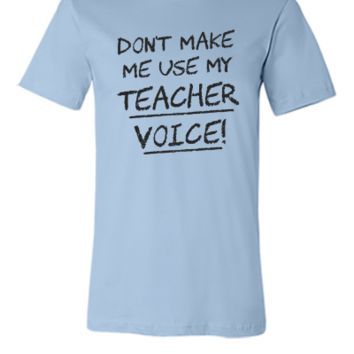 Don't Make Me Use My Teacher Voice - Unisex T-shirt
