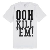 OOH KILL 'EM! T-Shirt-Unisex White T-Shirt