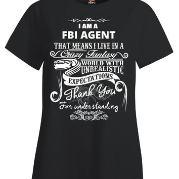 I Am A FBI AGENT That Means I Live In A Crazy Fantasy World With Unrealistic Expectations Thank You For Understanding Me - Ladies T Shirt